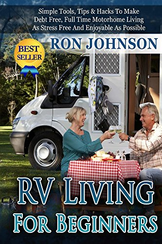 RV Living: For Beginners: Simple Tools, Tips & Hacks To Make Debt Free, Full Time Motorhome Living As Stress Free And Enjoyable As Possible (Tiny house, ... Live In Car, Van) (RV Boondocking Book 2)