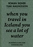 When You Travel in Iceland You See a Lot of Water: A Travelbook Including a Discussion Between Tumi Magnusson and Roman Signer