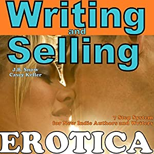 Writing Erotica and Selling Erotica: 7 Step System for New Indie Authors and Writers Audiobook