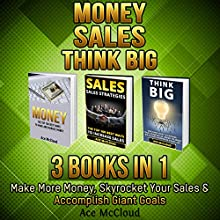 Money: Sales: Think Big: 3 Books in 1: Make More Money, Skyrocket Your Sales & Accomplish Giant Goals Audiobook by Ace McCloud Narrated by Joshua Mackey