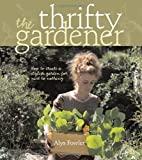 Alys Fowler The Thrifty Gardener: How to Create a Stylish Garden for Next to Nothing