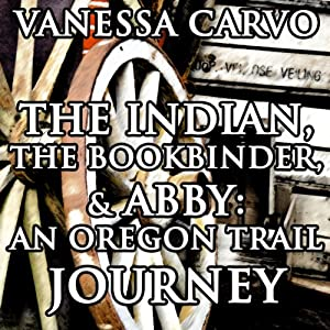 The Indian, the Bookbinder & Abby: An Oregon Trail Journey: Christian Western Historical Romance | [Vanessa Carvo]