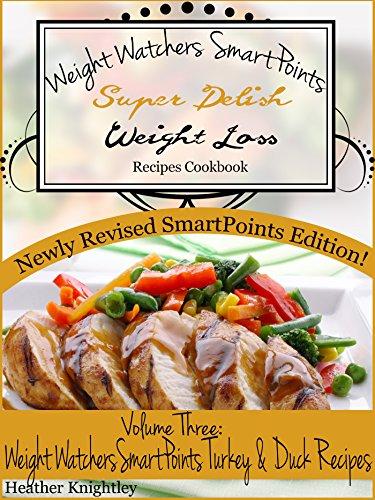 Weight Watchers SmartPoints Super Delish Weight Loss Recipes Cookbook Volume Three: Weight Watchers SmartPoints Turkey And Duck Recipes by Heather Knightley