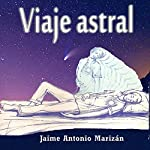 Viaje Astral [Astral Journey]: Experiencias y Enseñanzas Sobre el Desdoblamiento Astral [Experiences and Lessons About Astral Projection] | Jaime Antonio Marizán