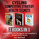 Cycling, Competitive Strategy, and Health Secrets: 3 Books in 1 Audiobook by Ace McCloud Narrated by Joshua Mackey