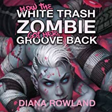 How the White Trash Zombie Got Her Groove Back (       UNABRIDGED) by Diana Rowland Narrated by Allison McLemore