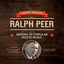 Ralph Peer and the Making of Popular Roots Music (       UNABRIDGED) by Barry Mazor Narrated by Barry Mazor, Dom Flemons, Ketch Secor, Marty Stuart