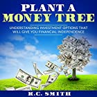 Plant a Money Tree: Understanding Investment Options That Will Give You Financial Independence Hörbuch von K.C. Smith Gesprochen von: Jim D Johnston