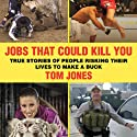 Jobs That Could Kill You: True Stories of People Risking Their Lives to Make a Buck (       UNABRIDGED) by Tom Jones Narrated by David Marantz