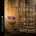 Finding God in the Ruins: How God Redeems Pain Audiobook by Matt Bays Narrated by Matt Bays