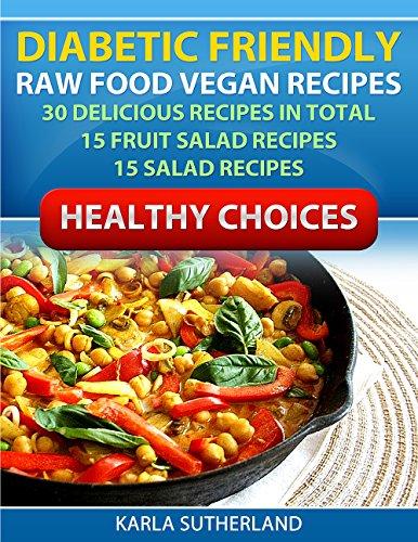 DIABETIC FRIENDLY RECIPES - RAW FOOD VEGAN RECIPES - 15 SALAD RECIPES - 15 FRUIT SALAD RECIPES - RAW FOOD COOKBOOK - VEGAN COOKBOOK - DIABETIC COOKBOOK ... VEGETABLES - (RAW FOODS - ORGANIC FOODS -) by Karla Sutherland