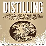 Distilling: A DIY Guide to Building Your Own Still and Making Your Own Whiskey | Richard Altman