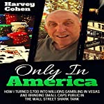 Only in America: How I Turned $700 into Millions Gambling in Vegas and Bringing Small Companies Public in the Wall Street Shark Tank | Harvey Cohen