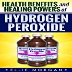 Health Benefits and Healing Powers of Hydrogen Peroxide (Natures Natural Miracle Healers) (Volume 7) | Ellie Morgan