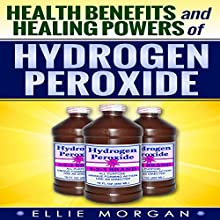 Health Benefits and Healing Powers of Hydrogen Peroxide (Natures Natural Miracle Healers) (Volume 7) (       UNABRIDGED) by Ellie Morgan Narrated by Jason Lovett