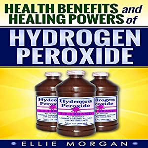 Health Benefits and Healing Powers of Hydrogen Peroxide (Natures Natural Miracle Healers) (Volume 7) Audiobook