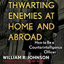 Thwarting Enemies at Home and Abroad: How to Be a Counterintelligence Officer Audiobook by William R. Johnson Narrated by Gary L. Willprecht