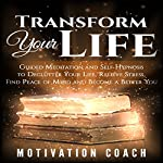 Transform Your Life: Guided Meditation and Self Hypnosis to Declutter Your Life, Relieve Stress, Find Peace of Mind and Become a Better You |  Motivation Coach