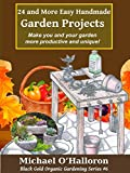 24 and More Easy Handmade Garden Projects: Make you and your garden more productive and unique! (Black Gold Organic Gardening Series Book 6)