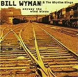 Bill Wyman & The Rhythm Kings Anyway the Wind Blows