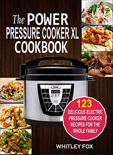 The Power Pressure Cooker XL Cookbook: 123 Delicious Electric Pressure Cooker Recipes For The Whole Family by Whitley Fox