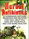 Herbal Antibiotics: 33 Homemade Natural Remedies and Recipes That Will Help You Take Off Your Pills and Live More Healthy (Herbal Antibiotics, herbal antibiotics ... herbal antibiotics for beginners)