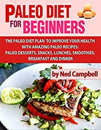 Paleo Diet For Beginners: Amazing Recipes For Paleo Snacks, Paleo Lunches, Paleo Smoothies, Paleo Desserts, Paleo Breakfast, And Paleo Dinner by Ned Campbell ebook deal