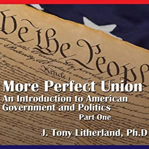 A More Perfect Union: An Introduction to American Government and Politics, Part 1 | [J. Tony Litherland]