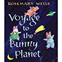 Voyage to the Bunny Planet (       UNABRIDGED) by Rosemary Wells Narrated by Maggie Gyllenhaal