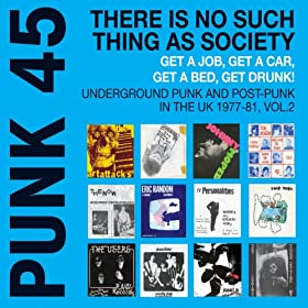 Soul Jazz Records Presents Punk 45: There Is No Such Thing As Society. Get A Job, Get A Car, Get A Bed, Get Drunk! - Underground Punk And Post Punk In The UK, 1977-1981, Vol. 2.