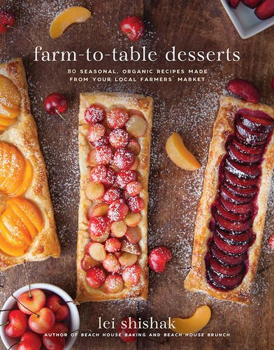 Farm-to-Table Desserts: 80 Seasonal Organic Recipes Made from Your Local Farmers' Market by Lei Shishak