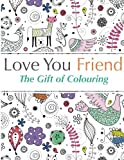 Love You Friend: The Gift Of Colouring: The perfect anti-stress colouring book for friends