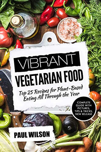 Vibrant Vegetarian Food: Top 25 Recipes for Plant-Based Eating All Through the Year by Paul Wilson