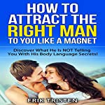 How To Attract The Right Man To You...Like a Magnet!: Discover What He is Not Telling you With His Body Language Secrets | Erik Tristen
