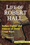 img - for Life of Robert Hall: Indian Fighter and Veteran of Three Great Wars (Texas Ranger) (Texas Ranger Classic Series) book / textbook / text book