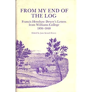From My End Of The Log: Francis Henshaw Dewey's Letters From Williams College 1836-1840 Francis Henshaw Dewey