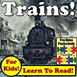 Trains! Learn About Trains While Learning To Read - Train Photos And Train Facts Make It Easy In This Childrens Book! (Over 45+ Photos of Trains)