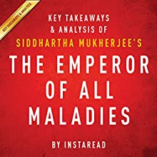 The Emperor of All Maladies by Siddhartha Mukherjee - Key Takeaways & Analysis: A Biography of Cancer (       UNABRIDGED) by Instaread Narrated by Jason P. Hilton