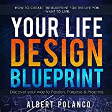Your Life Design Blueprint: How to Create the Blueprint for the Life you Want to Live | Livre audio Auteur(s) : Albert Polanco Narrateur(s) : Albert Polanco