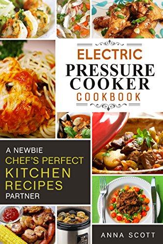 Pressure Cooker: A Newbie Chef's Perfect Kitchen Partner(electric pressure cooker recipes, electric pressure cooker cook book, electric pressure cookbook, ... cooker books) (Cooker Cookbook Recipes 1) by Anna Scott