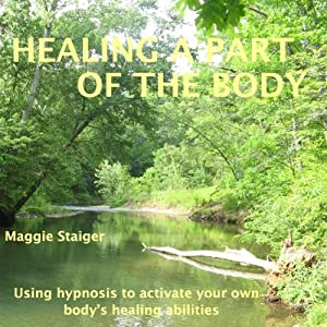 Healing a Part of the Body: Using Hypnosis to Activate Your Own Body's Healing Abilities | [Maggie Staiger]