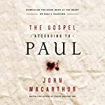 The Gospel According to Paul: Embracing the Good News at the Heart of Paul's Teachings | John MacArthur