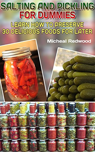 Salting And Pickling For Dummies: Learn How To Preserve 30 Delicious Foods For Later: (Canning And Preserving Recipes, Home Canning Recipes) ((Pressure Canning Recipes)) by Micheal Redwood