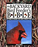 The Backyard Bird Feeder s Bible: The A-to-Z Guide To Feeders, Seed Mixes, Projects And Treats (Rodale Organic Gardening Books)