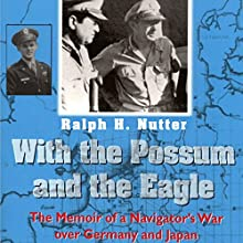 With the Possum and the Eagle: The Memoir of a Navigator's War Over Germany and Japan (       UNABRIDGED) by Ralph H. Nutter Narrated by Ed Altman