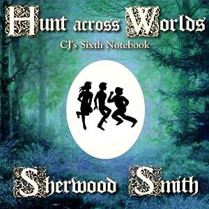 Hunt Across Worlds: CJ's Sixth Notebook | [Sherwood Smith]