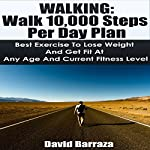 Walking: Walk 10,000 Steps per Day Plan: Best Exercise to Lose Weight and Get Fit at Any Age and Current Fitness Level | David Barraza