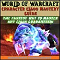 World of Warcraft Character Class Mastery Guide Audiobook by Josh Abbott Narrated by Dan Jones