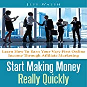 Start Making Money Really Quickly: Learn How to Earn Your Very First Online Income Through Affiliate Marketing | [Jess Walsh]