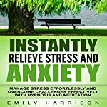 Instantly Relieve Stress and Anxiety: Manage Stress Effortlessly and Overcome Challenges Effectively with Hypnosis and Meditation | Emily Harrison